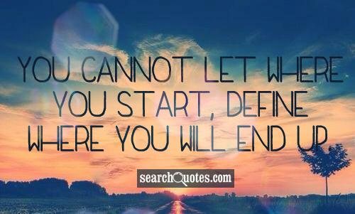 You cannot let where you start, define where you will end up.