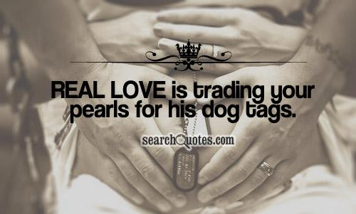 Real love is trading your pearls for his dog tags.