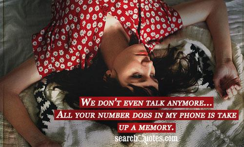 We don't even talk anymore...All your number does in my phone is take up a memory.