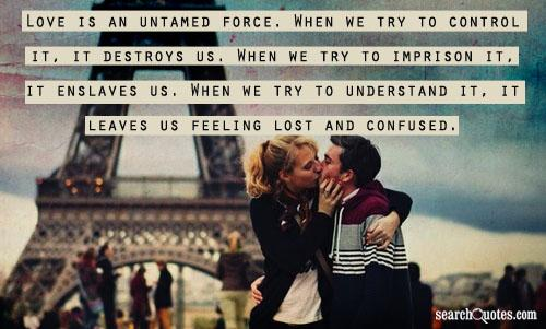 Love is an untamed force. When we try to control it, it destroys us. When we try to imprison it, it enslaves us. When we try to understand it, it leaves us feeling lost and confused.