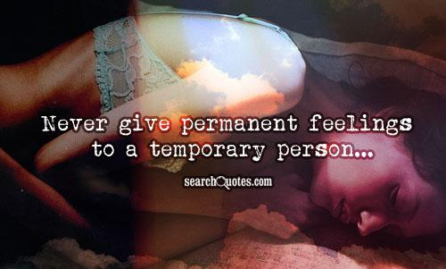 Never give permanent feelings to a temporary person...