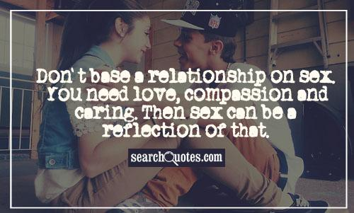 Don't base a relationship on s... You need love, compassion and caring. Then s.. can be a reflection of that.