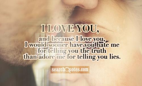 I love you, and because I love you, I would sooner have you hate me for telling you the truth than adore me for telling you lies.