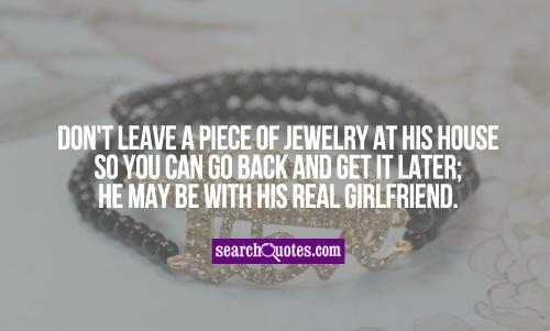 Don't leave a piece of jewelry at his house so you can go back and get it later; he may be with his real girlfriend.