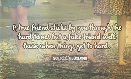 A true friend sticks by you through the hard times but a fake friend will leave when things get to hard.