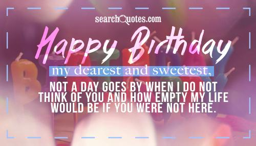 Happy Birthday my dearest and sweetest, not a day goes by when I do not think of you and how empty my life would be if you were not here.