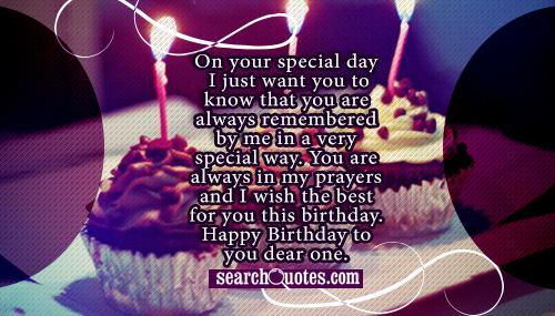 On your special day I just want you to know that you are always remembered by me in a very special way. You are always in my prayers and I wish the best for you this birthday. Happy Birthday to you dear one.