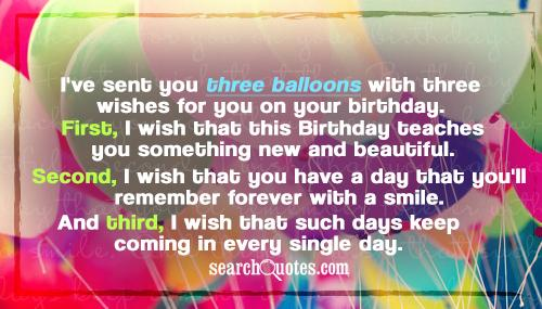 I've sent you three balloons with three wishes for you on your birthday. First, I wish that this Birthday teaches you something new and beautiful. Second, I wish that you have a day that you'll remember forever with a smile. And third, I wish that such days keep coming in every single day.