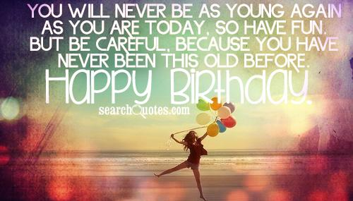You will never be as young again as you are today, so have fun. But be careful, because you have never been this old before. Happy Birthday.