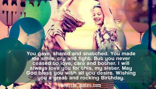 You gave, shared and snatched. You made me smile, cry and fight. But you never ceased to love, care and bother. I will always love you for this, my sister. May God bless you with all you desire. Wishing you a great and rocking Birthday.