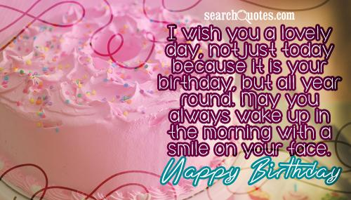 I wish you a lovely day, not just today because it is your birthday, but all year round. May you always wake up in the morning with a smile on your face. Happy Birthday to you.