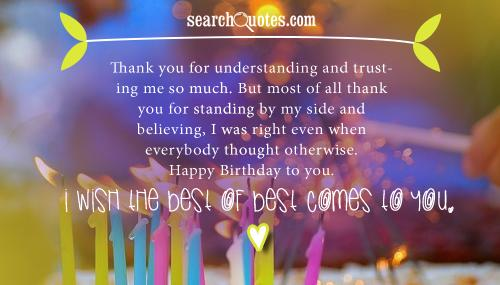 Thank you for understanding and trusting me so much. But most of all thank you for standing by my side and believing, I was right even when everybody thought otherwise. Happy Birthday to you. I wish the best of best comes to you.