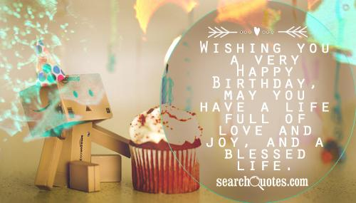 Wishing you a very Happy Birthday, may you have a life full of love and joy, and a blessed life.