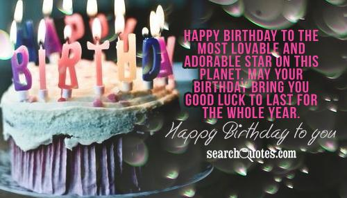 Happy Birthday to the most lovable and adorable star on this planet. May your birthday bring you good luck to last for the whole year. Happy Birthday to you!