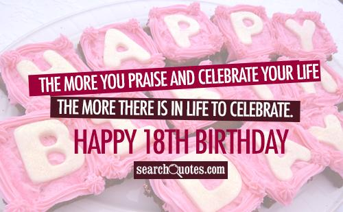 The more you praise and celebrate your life, the more there is in life to celebrate. Happy 18th Birthday!