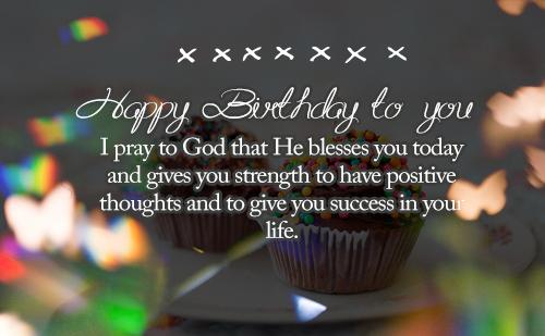 Happy Birthday to you. I pray to God that He blesses you today and gives you strength to have positive thoughts and to give you success in your life.