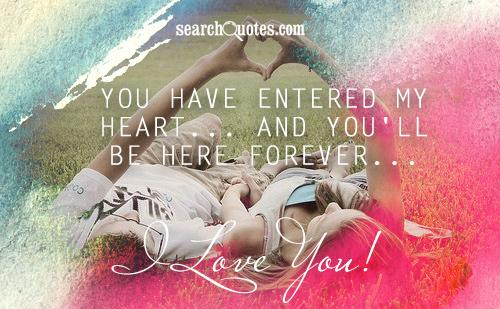You have entered my heart... And You'll be here forever... I Love You!