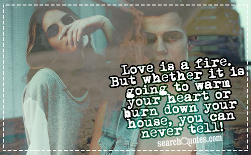 Love is a fire. But whether it is going to warm your heart or burn down your house, you can never tell!