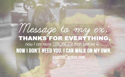 Message to my ex: thanks for everything, now I am more stronger than before & now I don't need you. I can walk on my own.