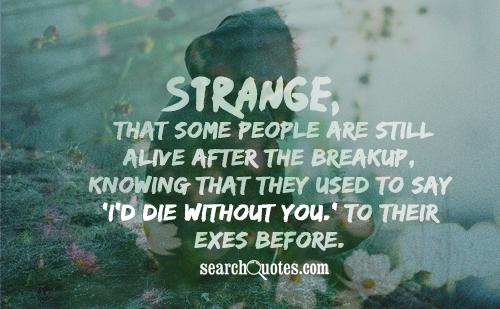 Strange, that some people are still alive after the breakup, knowing that they used to say 'I'd die without you.' To their exes before.