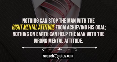 Nothing can stop the man with the right mental attitude from achieving his goal; nothing on earth can help the man with the wrong mental attitude.