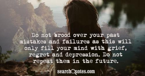 Do not brood over your past mistakes and failures as this will only fill your mind with grief, regret and depression. Do not repeat them in the future.
