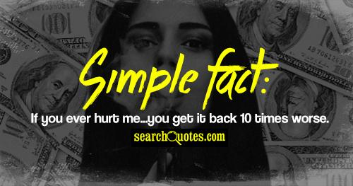 Simple fact: If you ever hurt me...you get it back 10 times worse.