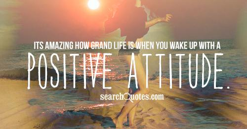 Its amazing how grand life is when you wake up with a positive attitude.