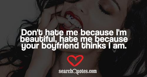 Don't hate me because I'm beautiful, hate me because your boyfriend thinks I am.