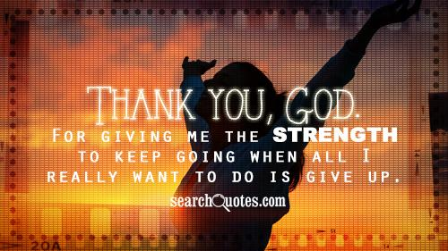 Thank you, God. For giving me the strength to keep going when all I really want to do is give up.