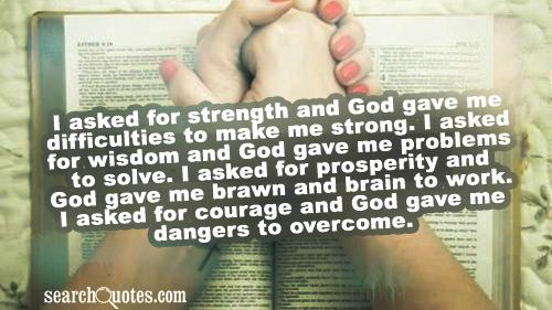 I asked for strength and God gave me difficulties to make me strong. I asked for wisdom and God gave me problems to solve. I asked for prosperity and God gave me brawn and brain to work. I asked for courage and God gave me dangers to overcome.
