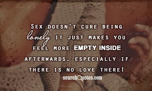 Sex doesn't cure being lonely it just makes you feel more empty inside afterwards, especially if there is no love there!