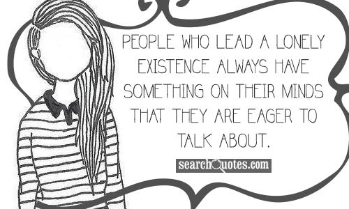 People who lead a lonely existence always have something on their minds that they are eager to talk about.