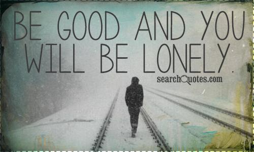 Be good and you will be lonely.