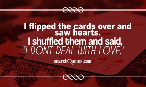 I flipped the cards over and saw hearts. I shuffled them and said,