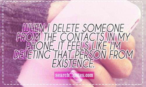 When I delete someone from the contacts in my phone, it feels like I'm deleting that person from existence.