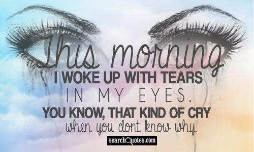 This morning I woke up with tears in my eyes. You know, that kind of cry when you dont know why.