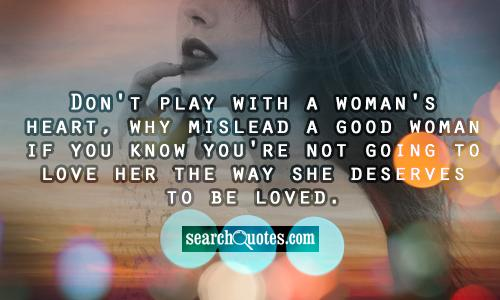 Don't play with a woman's heart, why mislead a good woman if you know you're not going to love her the way she deserves to be loved.