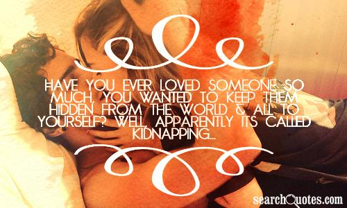 Have you ever loved someone so much, you wanted to keep them hidden from the world & all to yourself? Well, apparently its called kidnapping...