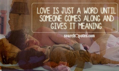 Love is just a word until someone comes along and gives it meaning.