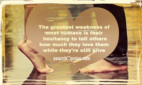 The greatest weakness of most humans is their hesitancy to tell others how much they love them while they're still alive