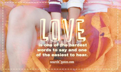 Love is one of the hardest words to say and one of the easiest to hear.