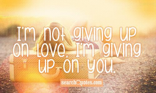 I'm not giving up on love, I'm giving up on you.