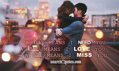 A hug means I need you. A kiss means I love you. A call means I miss you.