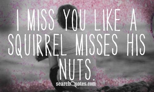 I miss you like a squirrel misses his nuts.
