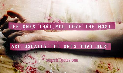 The ones that you love the most are usually the ones that hurt you the most.