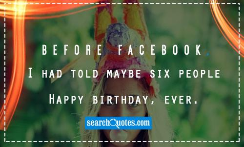 Before Facebook, I had told maybe six people Happy Birthday, ever.