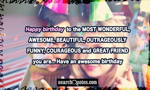 Happy Birthday to the MOST WONDERFUL, AWESOME, BEAUTIFUL, OUTRAGEOUSLY FUNNY, COURAGEOUS and GREAT FRIEND you are... Have an awesome Birthday
