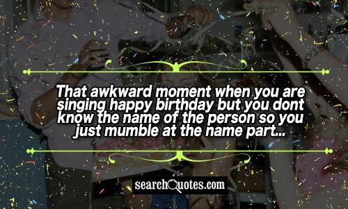 That awkward moment when you are singing happy birthday but you dont know the name of the person so you just mumble at the name part...