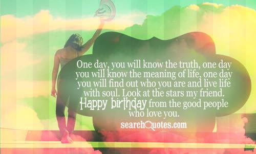 One day, you will know the truth, one day you will know the meaning of life, one day you will find out who you are and live life with soul. Look at the stars my friend. Happy Birthday from the good people who love you.